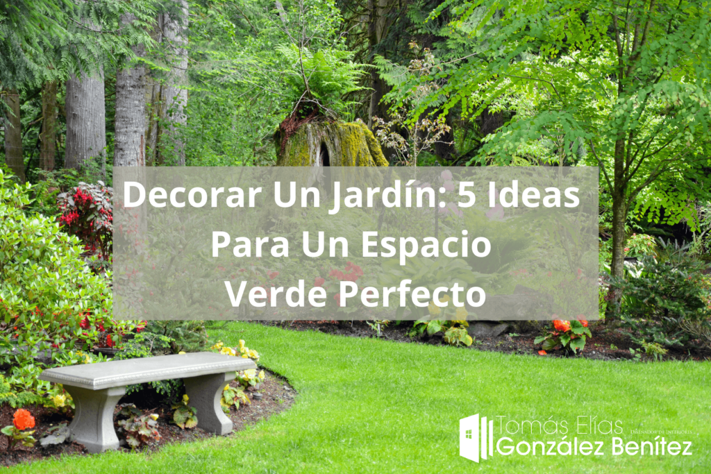 Tomás Elías González Benítez -Decorar Un Jardín 5 Ideas Para Un Espacio Verde Perfecto